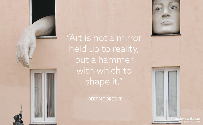 'Art is not a mirror held up to reality, but a hammer with which to shape it.' - Bertolt Brecht